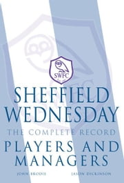 Sheffield Wednesday The Complete Record: Players and Managers ebook by John Brodie, Jason Dickinson