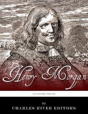 Legendary Pirates: The Life and Legacy of Captain Henry Morgan ebook by Charles River Editors