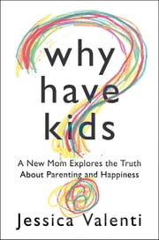 Why Have Kids: A New Mom Explores the Truth About Parenting and Happiness ebook by Jessica Valenti