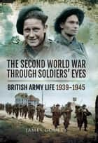 The Second World War Through Soldiers' Eyes ebook by James Goulty