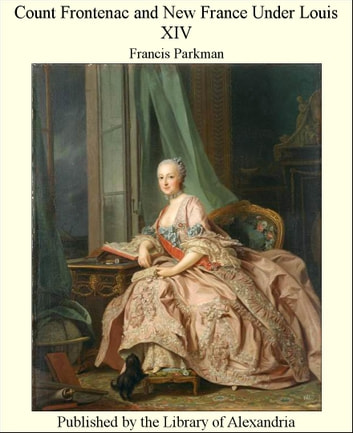 Count Frontenac and New France Under Louis XIV ebook by Francis Parkman