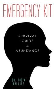 Emergency Kit - Survival Guide to Abundance ebook by Dr. Robin Wallace