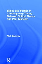 Ethics and Politics in Contemporary Theory Between Critical Theory and Post-Marxism ebook by Mark Devenney