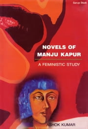 Novels of Manju Kapur: A Feministic Study - 100% Pure Adrenaline ebook by Ashok Kumar