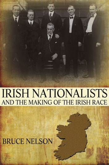 Irish Nationalists and the Making of the Irish Race ebook by Bruce Nelson