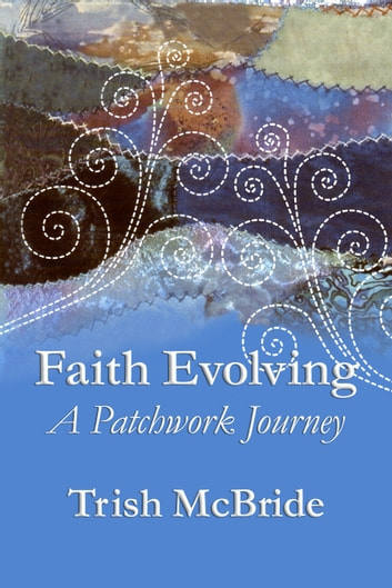 Faith Evolving - A Patchwork Journey ebook by Trish McBride
