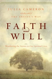 Faith and Will - Weathering the Storms in Our Spiritual Lives ebook by Julia Cameron