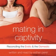 Mating in Captivity - In Search of Erotic Intelligence audiobook by Esther Perel