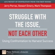 Struggle with the Issue, Not Each Other - Using Confrontation to Harvest Success ebook by Jerry Porras,Stewart Emery,Mark Thompson