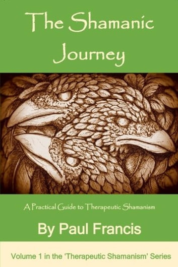 The Shamanic Journey: A Practical Guide to Therapeutic Shamanism - The 'Therapeutic Shamanism' series., #1 ebook by Paul Francis