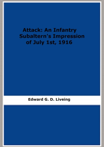 Attack: An Infantry Subaltern's Impression of July 1st, 1916 ebook by Edward G. D. Liveing