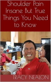 Shoulder Pain: Insane But True Things You Need to Know ebook by Tracy Nealon