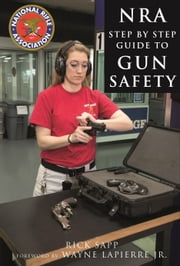 The NRA Step-by-Step Guide to Gun Safety - How to Care For, Use, and Store Your Firearms ebook by Rick Sapp,National Rifle Association