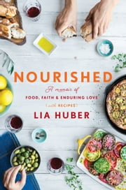 Nourished - A Memoir of Food, Faith & Enduring Love (with Recipes) ebook by Lia Huber