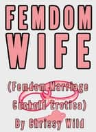Femdom Wife (Femdom Marriage Cuckold Erotica) ebook by Chrissy Wild