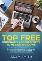 Top Free Programs and Web Sites To Use On Windows Or How to Do Anything You Wanted with Your Computer in 2018 ebook by Adam Smith
