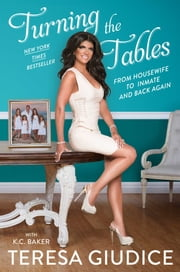 Turning the Tables - From Housewife to Inmate and Back Again ebook by Teresa Giudice,K.C. Baker
