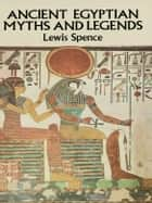 Ancient Egyptian Myths and Legends ebook by Lewis Spence