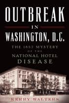 Outbreak in Washington, D.C. - The 1857 Mystery of the National Hotel Disease ebook by Kerry Walters