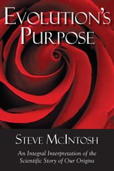 Evolution's Purpose - An Integral Interpretation of the Scientific Story of Our Origins ebook by Steve McIntosh