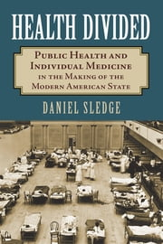 Health Divided - Public Health and Individual Medicine in the Making of the Modern American State ebook by Daniel Sledge