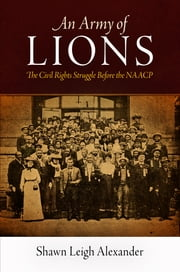 An Army of Lions - The Civil Rights Struggle Before the NAACP ebook by Shawn Leigh Alexander