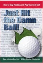 Just Hit The Damn Ball! - How To Stop Thinking and Play Your Best Golf ebook by Dave Johnston
