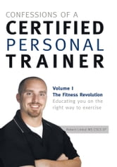 Confessions of a Certified Personal Trainer - Volume I The Fitness Revolution Educating You On The Right Way to Exercise ebook by Robert Linkul