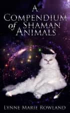 A Compendium of Shaman Animals ebook by Lynne Marie Rowland