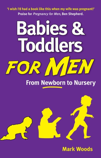 Babies and Toddlers for Men - From Newborn to Nursery ebook by Mark Woods