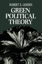 Green Political Theory ebook by Robert E. Goodin