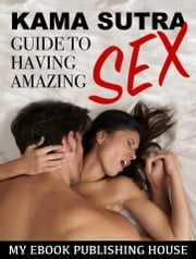 Kama Sutra Guide to Having Amazing Sex ebook by My Ebook Publishing House
