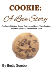 COOKIE: A Love Story - Fun Facts, Delicious Stories, Fascinating History, Tasty Recipes, and More About Our Most Beloved Treat ebook by Brette Sember