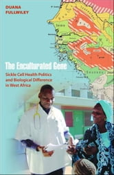 The Enculturated Gene - Sickle Cell Health Politics and Biological Difference in West Africa ebook by Duana Fullwiley
