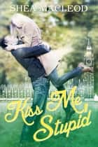 Kiss Me, Stupid ebook by Shéa MacLeod