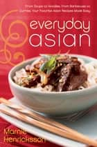 Everyday Asian - From Soups to Noodles, From Barbecues to Curries, Your Favorite Asian Recipes Made Easy ebook by Marnie Henricksson