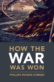 How the War Was Won - Air-Sea Power and Allied Victory in World War II ebook by Dr Phillips Payson O'Brien