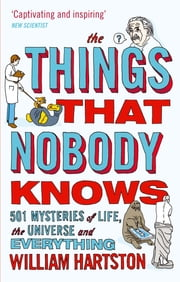 The Things that Nobody Knows - 501 Mysteries of Life, the Universe and Everything ebook by William Hartston