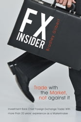 FX Insider - Investment Bank Chief Foreign Exchange Trader With more than 20 years' experience as a Marketmaker ebook by Bradley Gilbert