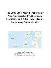 The 2009-2014 World Outlook for Non-Carbonated Fruit Drinks, Cocktails, and Ades Concentrates Containing No Real Juice ebook by ICON Group International, Inc.