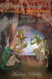 Lizards of Skull Island - The Daring Adventures of Captain Lucy Smokeheart, #4 ebook by Andrea Phillips