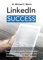 Linkedin Success - How To Use Linkedin To Generate Targeted Leads And Dramatically Increase Sales For Your Business eBook by Dr. Michael C. Melvin