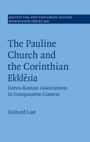 The Pauline Church and the Corinthian Ekklēsia: Volume 164 - Greco-Roman Associations in Comparative Context ebook by Richard Last