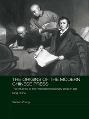 The Origins of the Modern Chinese Press - The Influence of the Protestant Missionary Press in Late Qing China ebook by Xiantao Zhang