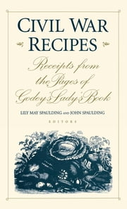 Civil War Recipes - Receipts from the Pages of Godey's Lady's Book ebook by Lily May Spaulding,John Spaulding