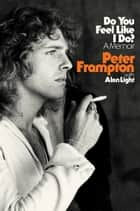 Do You Feel Like I Do? - A Memoir ebook by Peter Frampton, Alan Light