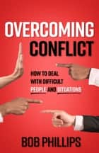 Overcoming Conflict - How to Deal with Difficult People and Situations ebook by