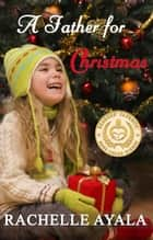 A Father for Christmas - A Veteran's Christmas, #1 ebook by Rachelle Ayala