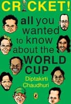 Cricket! All You Wanted to Know about the World Cup ebook by Diptakirti Chaudhuri
