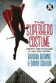 The Superhero Costume - Identity and Disguise in Fact and Fiction ebook by Barbara Brownie,Danny Graydon